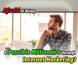 Afraid of being a Millionaire Internet Marketer